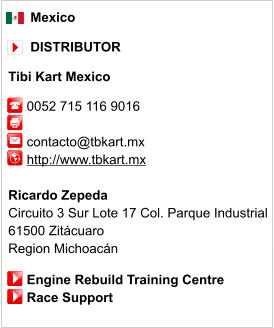 Mexico        DISTRIBUTOR  Tibi Kart Mexico       0052 715 116 9016              contacto@tbkart.mx      http://www.tbkart.mx       Ricardo Zepeda Circuito 3 Sur Lote 17 Col. Parque Industrial  61500 Zitácuaro  Region Michoacán       Engine Rebuild Training Centre      Race Support