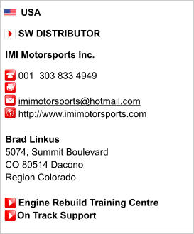 USA       SW DISTRIBUTOR  IMI Motorsports Inc.       001  303 833 4949           imimotorsports@hotmail.com      http://www.imimotorsports.com       Brad Linkus 5074, Summit Boulevard CO 80514 Dacono Region Colorado       Engine Rebuild Training Centre     On Track Support